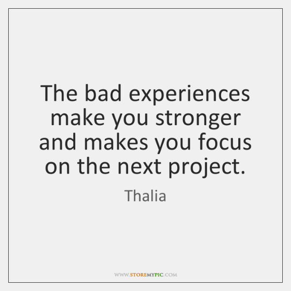 The bad experiences make you stronger and makes you focus on the ...