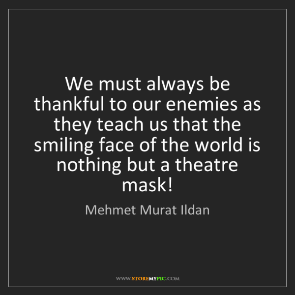 Mehmet Murat Ildan: We must always be thankful to our enemies as they teach...