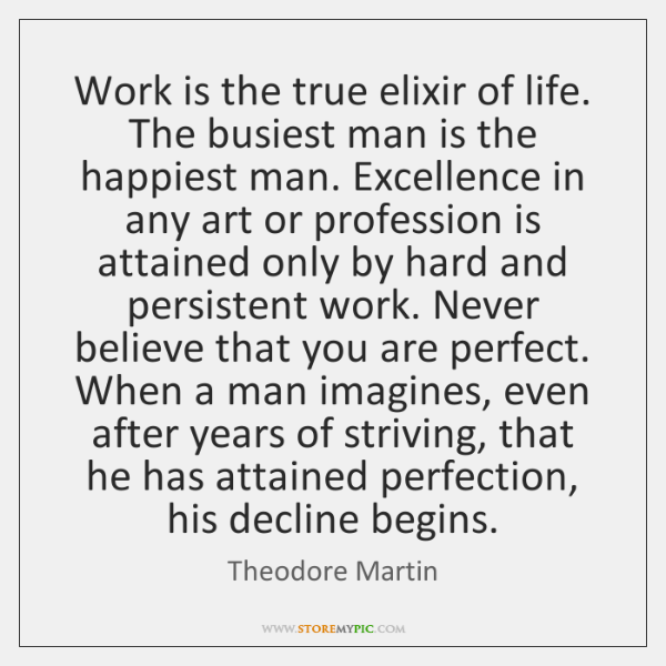 Work is the true elixir of life. The busiest man is the ...