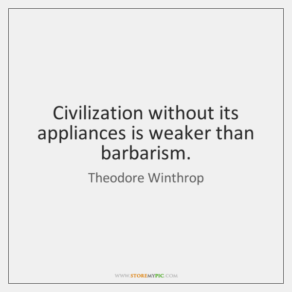 Civilization without its appliances is weaker than barbarism.