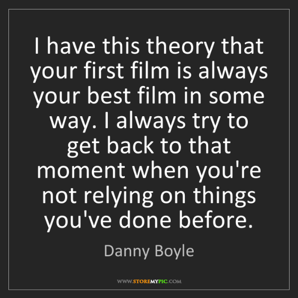Danny Boyle: I have this theory that your first film is always your...