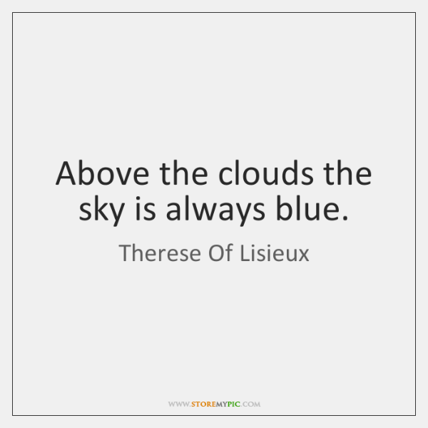 Above the clouds the sky is always blue.