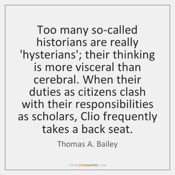 Too many so-called historians are really 'hysterians'; their thinking is more visceral ...