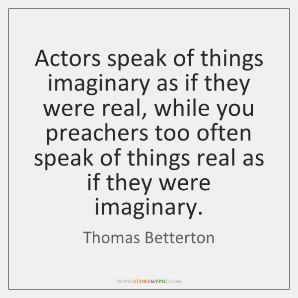 Actors speak of things imaginary as if they were real, while you ...