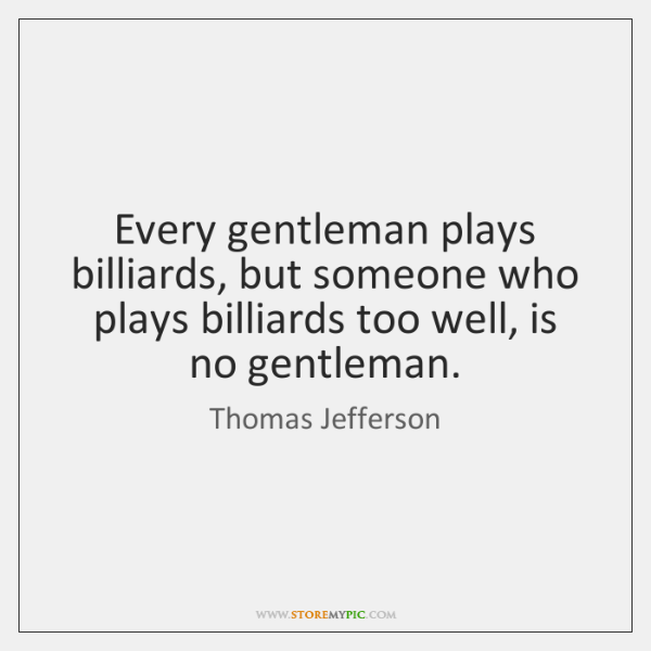 Every gentleman plays billiards, but someone who plays billiards too well, is ...