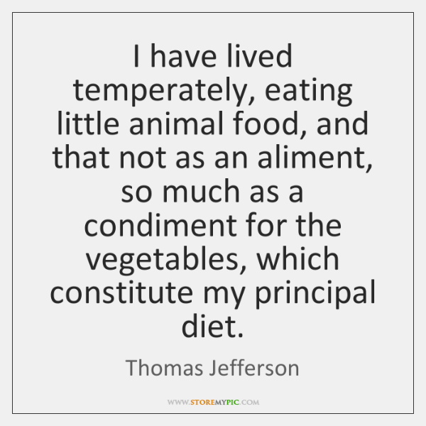I have lived temperately, eating little animal food, and that not as ...