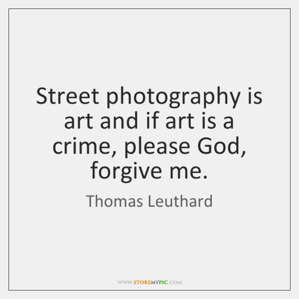 Street photography is art and if art is a crime, please God, ...