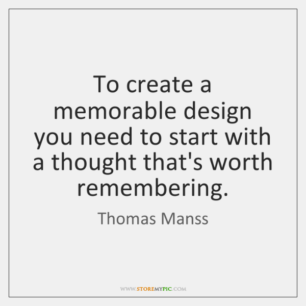 To create a memorable design you need to start with a thought ...