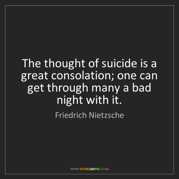 Friedrich Nietzsche: The thought of suicide is a great consolation; one can...