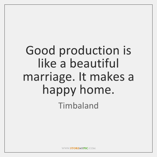 Good production is like a beautiful marriage. It makes a happy home.