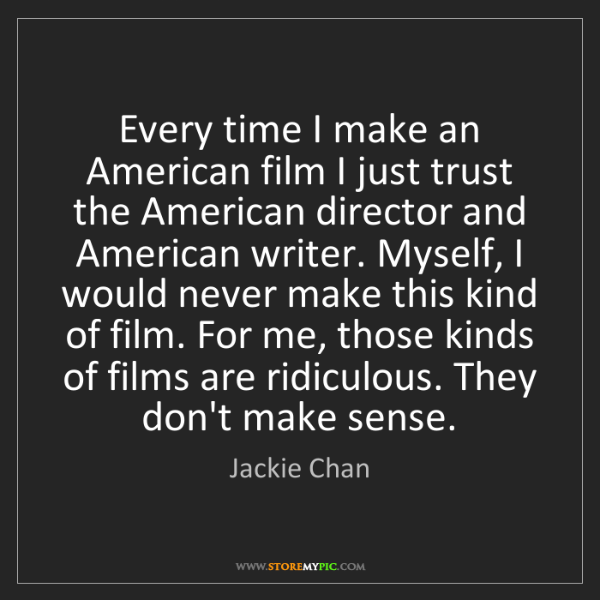 Jackie Chan: Every time I make an American film I just trust the American...