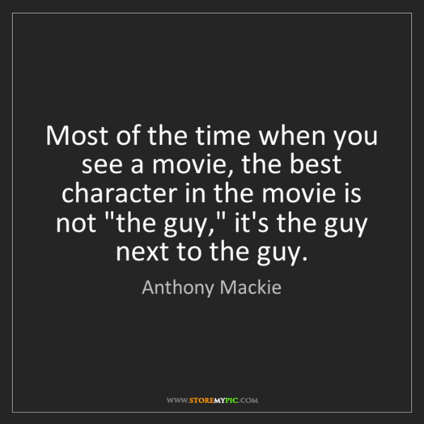 Anthony Mackie: Most of the time when you see a movie, the best character...