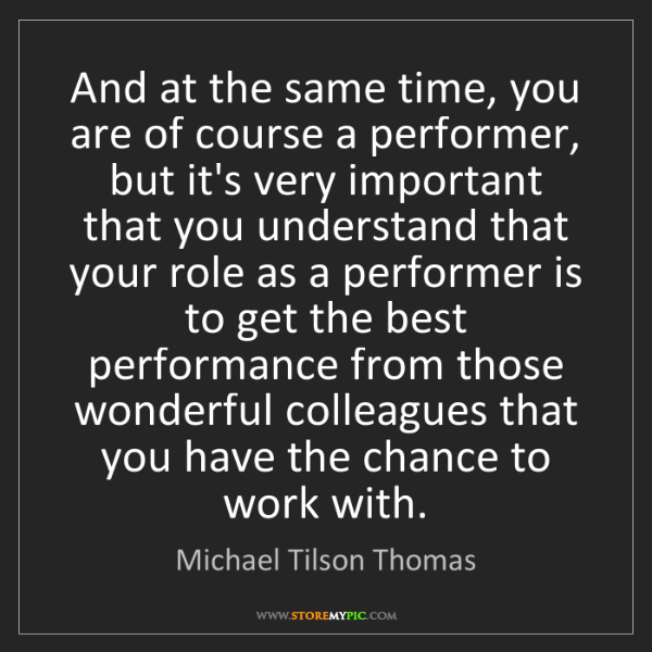 Michael Tilson Thomas: And at the same time, you are of course a performer,...