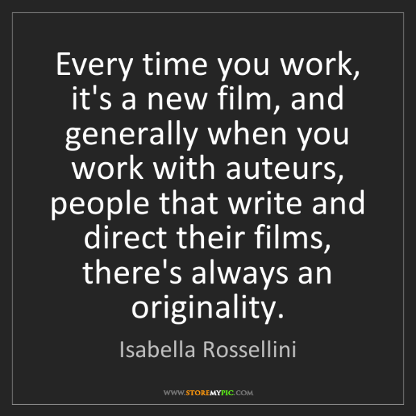 Isabella Rossellini: Every time you work, it's a new film, and generally when...