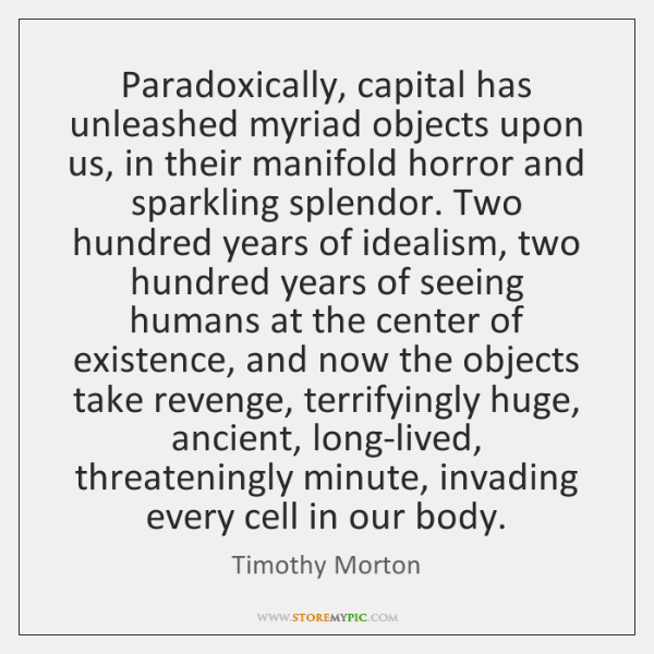 Paradoxically, capital has unleashed myriad objects upon us, in their manifold horror ...