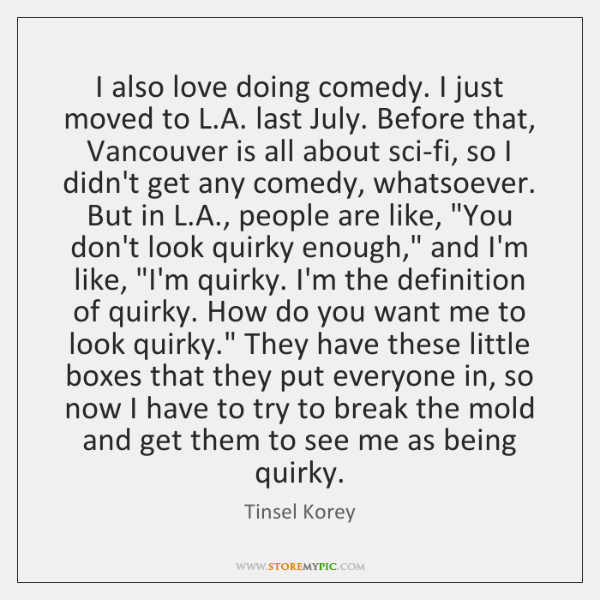 I also love doing comedy. I just moved to L.A. last ...
