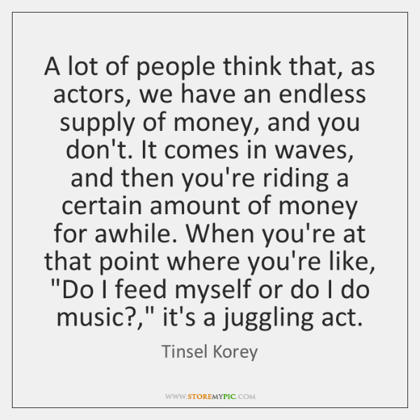 A lot of people think that, as actors, we have an endless ...