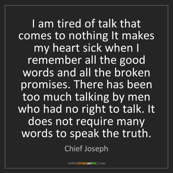 Chief Joseph: I am tired of talk that comes to nothing It makes my...