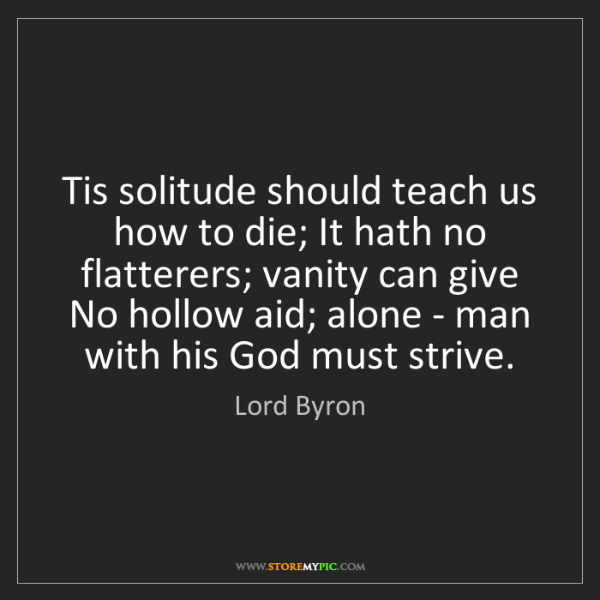 Lord Byron: Tis solitude should teach us how to die; It hath no flatterers;...