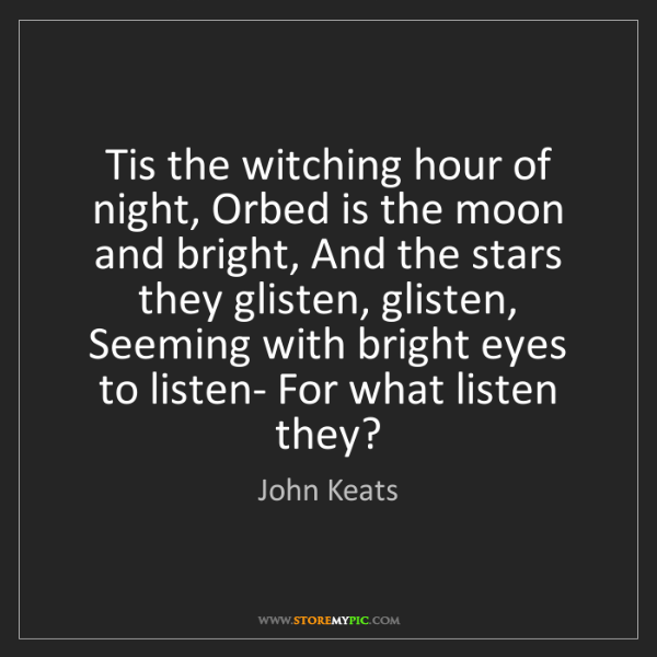 John Keats: Tis the witching hour of night, Orbed is the moon and...
