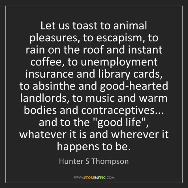 Hunter S Thompson: Let us toast to animal pleasures, to escapism, to rain...