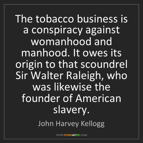 John Harvey Kellogg: The tobacco business is a conspiracy against womanhood...