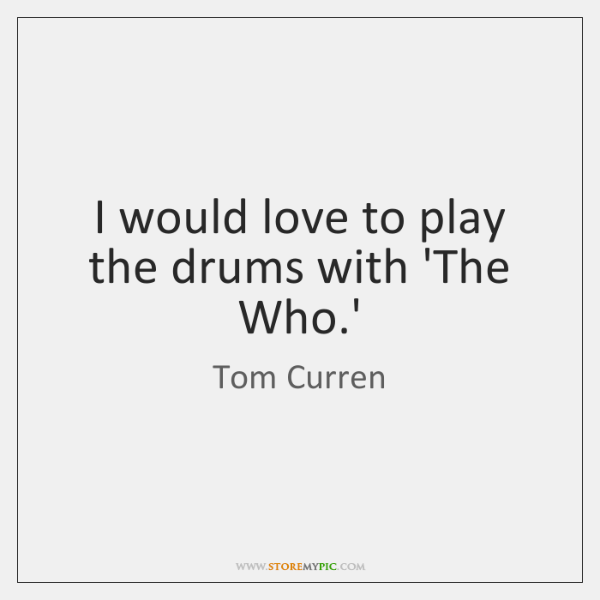 I would love to play the drums with 'The Who.'