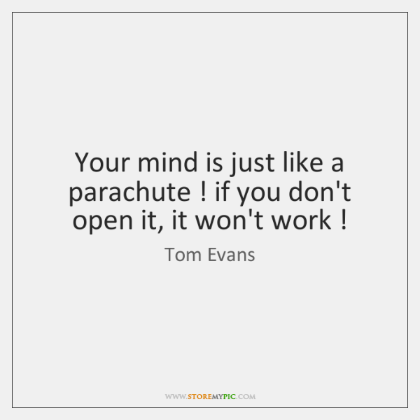 Your mind is just like a parachute ! if you don't open it, ...