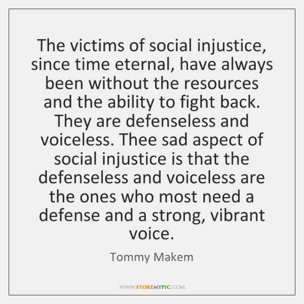The victims of social injustice, since time eternal, have always been without ...