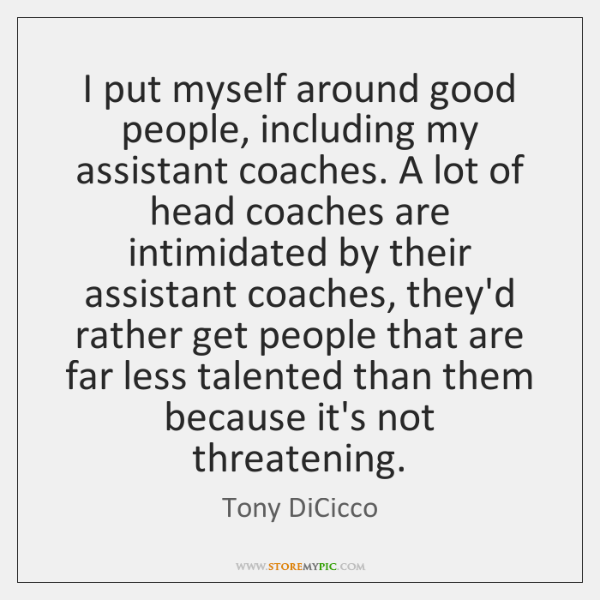 I put myself around good people, including my assistant coaches. A lot ...
