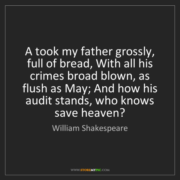 William Shakespeare: A took my father grossly, full of bread, With all his...