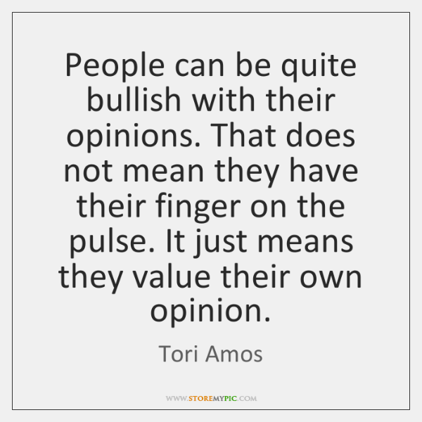 People can be quite bullish with their opinions. That does not mean ...