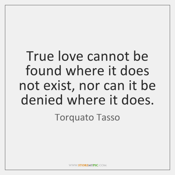 True Love Cannot Be Found Where It Does Not Exist Nor Can