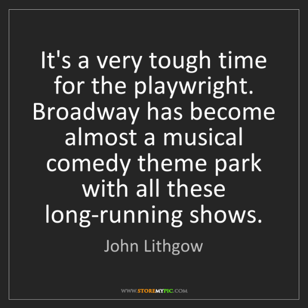 John Lithgow: It's a very tough time for the playwright. Broadway has...