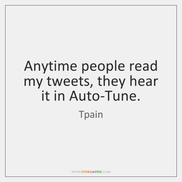 Anytime people read my tweets, they hear it in Auto-Tune.