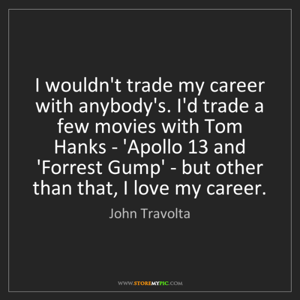 John Travolta: I wouldn't trade my career with anybody's. I'd trade...