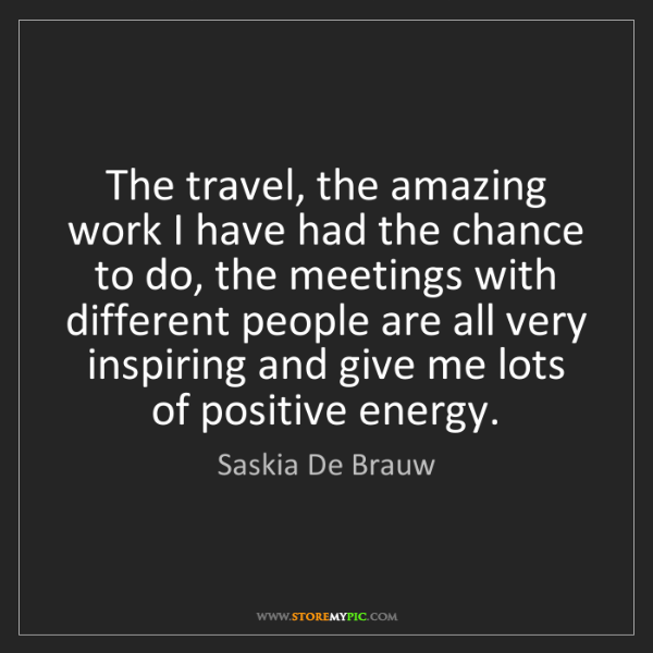 Saskia De Brauw: The travel, the amazing work I have had the chance to...