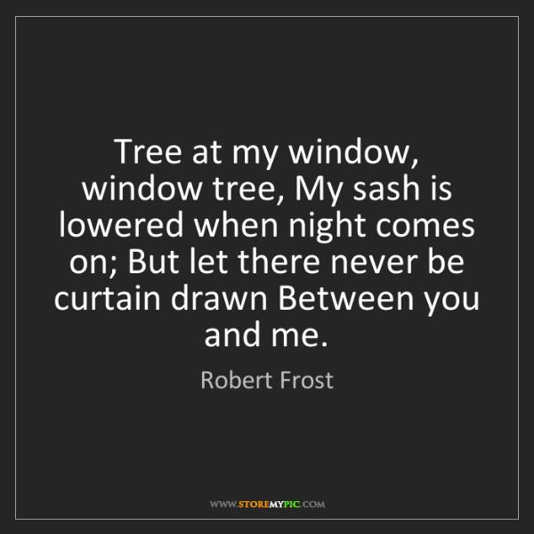 Robert Frost: Tree at my window, window tree, My sash is lowered when...