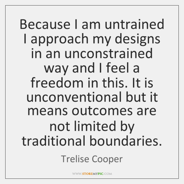 Because I am untrained I approach my designs in an unconstrained way ...