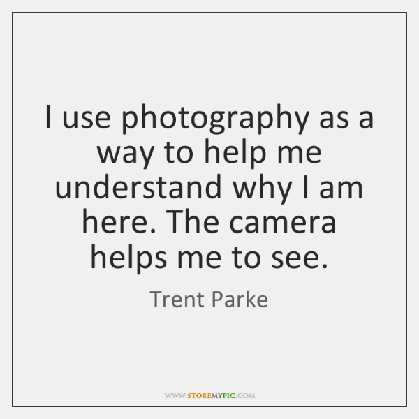 I use photography as a way to help me understand why I ...