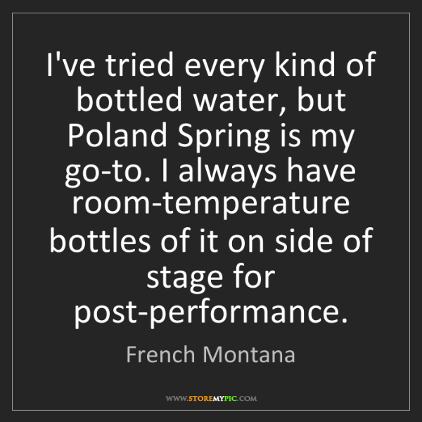 French Montana: I've tried every kind of bottled water, but Poland Spring...