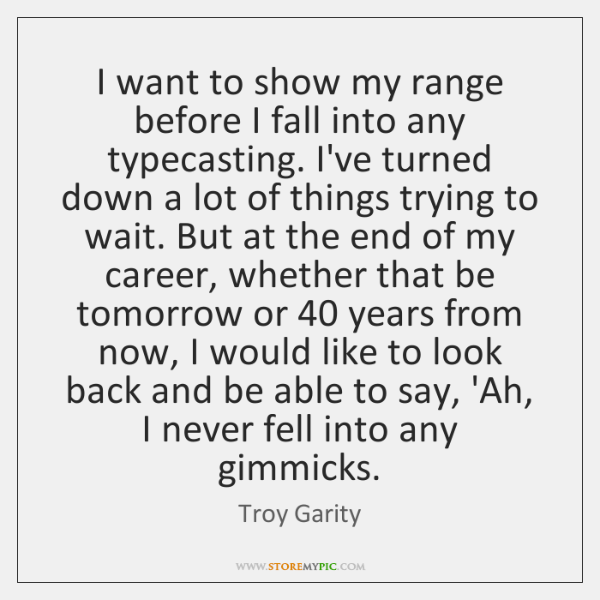 I want to show my range before I fall into any typecasting. ...