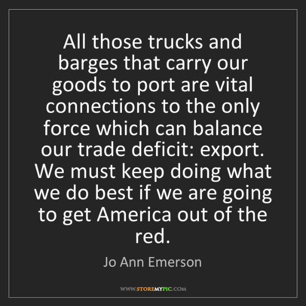Jo Ann Emerson: All those trucks and barges that carry our goods to port...