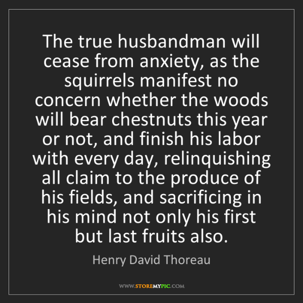 Henry David Thoreau: The true husbandman will cease from anxiety, as the squirrels...