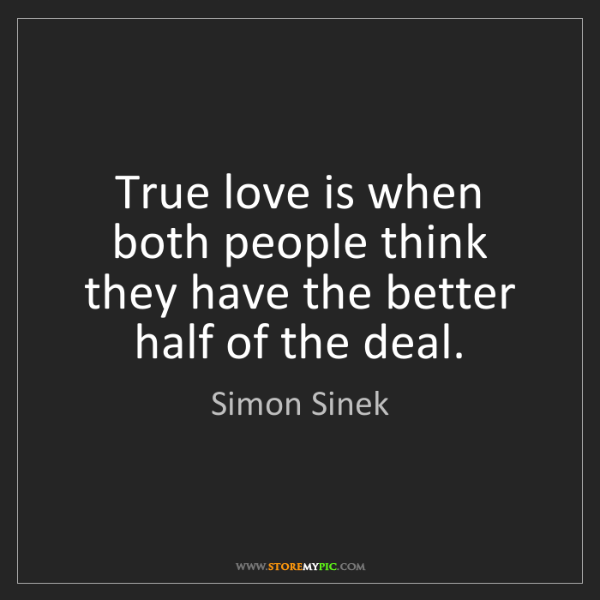 Simon Sinek: True love is when both people think they have the better...