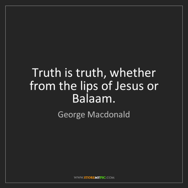 George Macdonald: Truth is truth, whether from the lips of Jesus or Balaam.