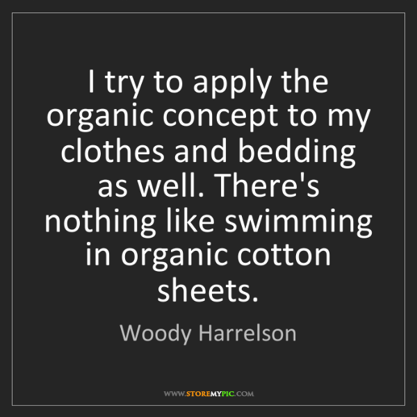 Woody Harrelson: I try to apply the organic concept to my clothes and...