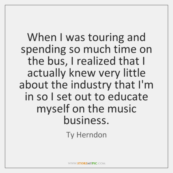 When I was touring and spending so much time on the bus, ...