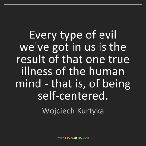 Wojciech Kurtyka: Every type of evil we've got in us is the result of that...