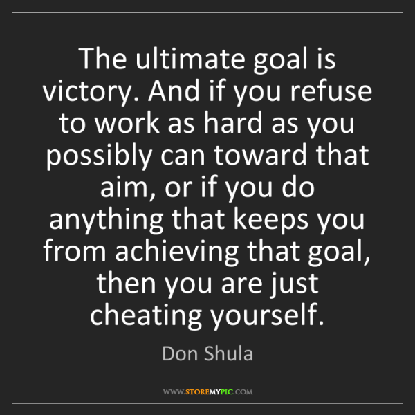 Don Shula: The ultimate goal is victory. And if you refuse to work...
